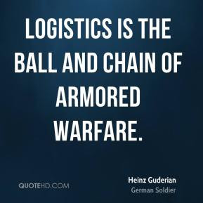 Heinz Guderian - Logistics is the ball and chain of armored warfare.