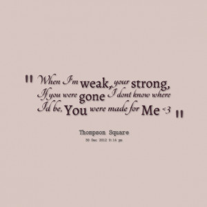 Quotes Picture: when i'm weak, your strong, if you were gone i dont ...