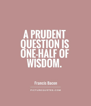 prudent question is one-half of wisdom Picture Quote #1