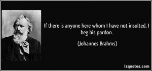 ... here whom I have not insulted, I beg his pardon. - Johannes Brahms