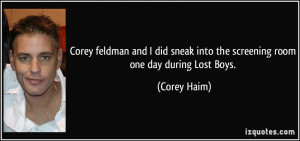 ... sneak into the screening room one day during Lost Boys. - Corey Haim