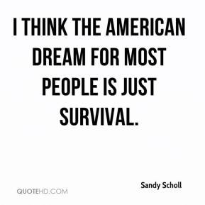 think the American Dream for most people is just survival.