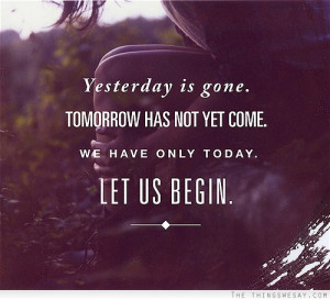 Yesterday is gone tomorrow has not yet come we have only today let us ...