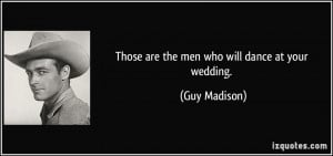 Those are the men who will dance at your wedding. - Guy Madison