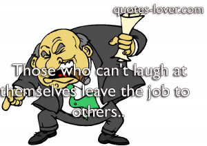 Those Who Cant Laugh At Themselves Leave The Job To Others