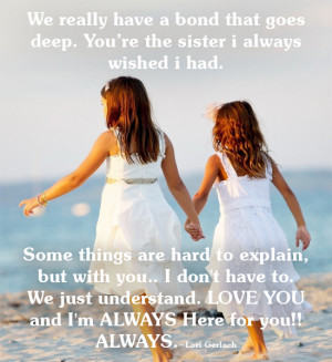 We really have a bond that goes deep. You're the sister I always ...