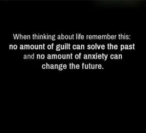 ... can solve the past and no amount of anxiety can change the future