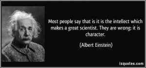 ... great scientist. They are wrong: it is character. - Albert Einstein