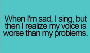 When I'm sad, I sing, but then I realize my voice is worse than my ...