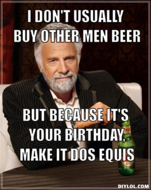 Other Men Beer But Because Your Birthday Make Dos Equis