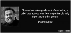 Shyness has a strange element of narcissism, a belief that how we look ...