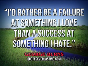 ... be a failure at something I love than a success at something I hate