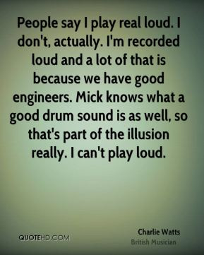 Charlie Watts - People say I play real loud. I don't, actually. I'm ...