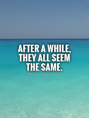 After a while, they all seem the same. Picture Quote #1