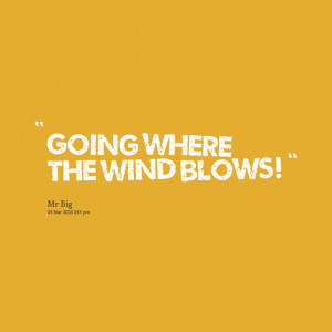 Quotes Picture: going where the wind blows!