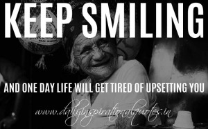 ... smiling and one day life will get tired of upsetting you. ~ Anonymous