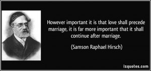 However important it is that love shall precede marriage, it is far ...