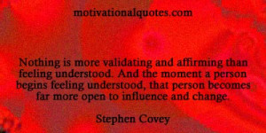 ... person becomes far more open to influence and change. -Stephen Covey