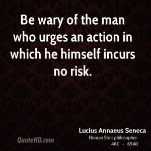 Be wary of the man who urges an action in which he himself incurs no ...