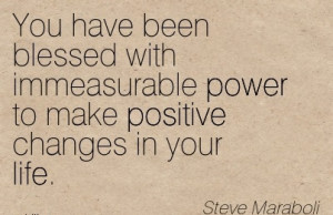 You have been blessed with immeasurable power to make positive Changes ...