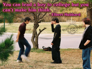 ... Lead a Boy To College, But You Cannot Make Him Think ~ College Quote