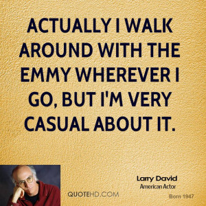 Actually I walk around with the Emmy wherever I go, but I'm very ...