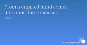 From a crippled mind comes life's most lame excuses.