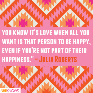 "... , even if you're not part of their happiness."" – Julia Roberts"