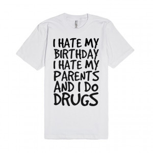 Description: I hate my birthday i hate my parents and i do drugs