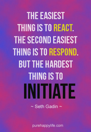 The Easiest thing is to react. The second easiest thing is to respond ...