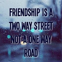 Friendship is a two way street not a one way road. Selfish and self ...