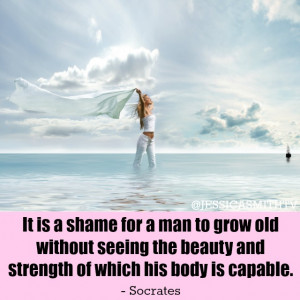 ... seeing the beauty and strength of which his body is capable. -Socrates