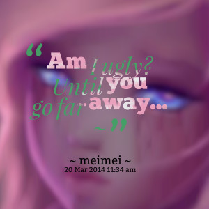 Quotes Picture: am i ugly? until you go far away ~
