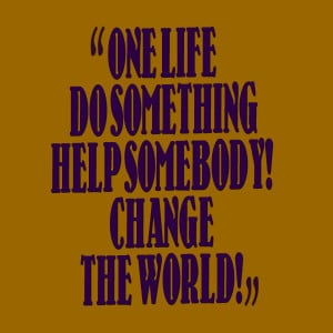 Quotes Picture: one life do something help somebody! change the world!