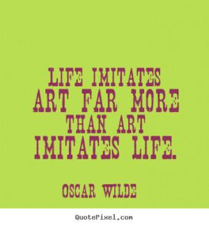 ... quotes about life - Life imitates art far more than art imitates life