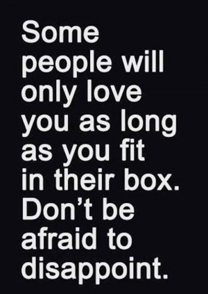 Some people will only love you as long as you fit in their box. Don ...