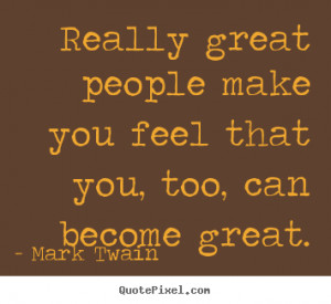 Really great people make you feel that you, too, can become great ...