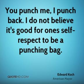You punch me, I punch back. I do not believe it's good for one's self ...