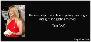 ... life is hopefully meeting a nice guy and getting married. - Tara Reid