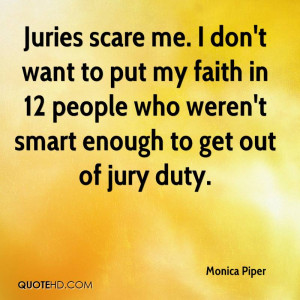 Juries scare me. I don't want to put my faith in 12 people who weren't ...