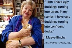 "... have ugly ducklings turning into confident ducks."" - Maeve Binchy"