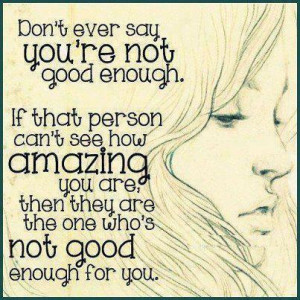 Don't ever say you're not good enough. If that person can't see how ...