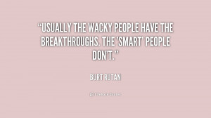 Usually the wacky people have the breakthroughs. The 'smart' people ...