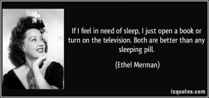 ... the television. Both are better than any sleeping pill. - Ethel Merman