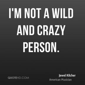 not a wild and crazy person.