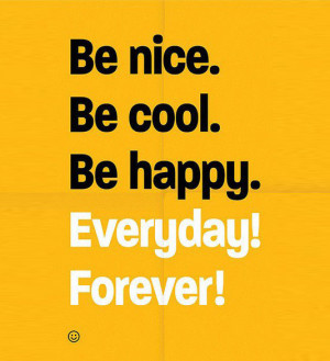 Be nice. Be cool. Be happy. Everyday! Forever!
