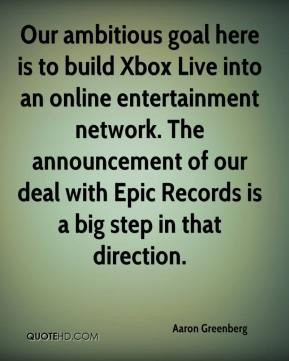 Aaron Greenberg - Our ambitious goal here is to build Xbox Live into ...