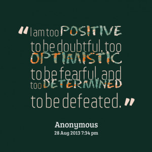 Quotes Picture: i am too positive to be doubtful, too optimistic to be ...