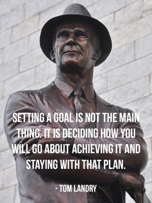 ... you will go about achieving it and staying with that plan - Tom Landry