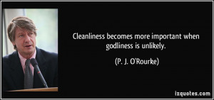 Cleanliness becomes more important when godliness is unlikely. - P. J ...
